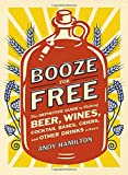img - for Booze for Free: The Definitive Guide to Making Beer, Wines, Cocktail Bases, Ciders, and Other Dr inks at Home book / textbook / text book