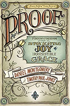 PROOF: Finding Freedom through the Intoxicating Joy of Irresistible Grace by [Montgomery, Daniel, Jones, Timothy Paul]