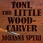 Toni, The Little Woodcarver   Johanna Spyri