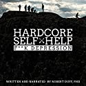 Hardcore Self Help: F**k Depression Audiobook by Robert Duff Narrated by Robert Duff