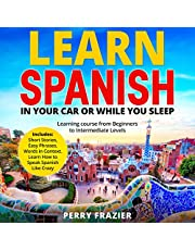 Learn Spanish in Your Car or While You Sleep: Learning Course from Beginners to Intermediate Levels. Includes: Short Stories, Easy Phrases, Words in Context. Learn How to Speak Spanish Like Crazy