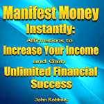 Manifest Money Instantly: Affirmations to Increase Your Income and Gain Unlimited Financial Success | John Robbins