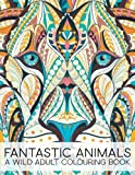Fantastic Animals: A Wild Adult Colouring Book (Stress Relieving Coloring for Grown-Ups)