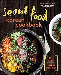 Seoul Food Korean Cookbook: Korean Cooking from Kimchi and Bibimbap to Fried Chicken and Bingsoo, by Naomi Imatome-Yun