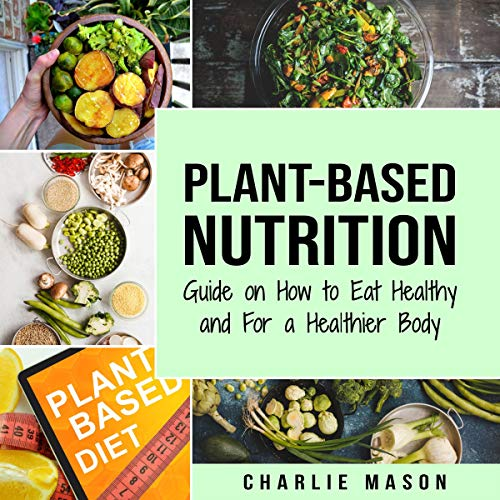Plant-Based Nutrition: Guide on How to Eat Healthy and For a Healthier Body by Charlie Mason