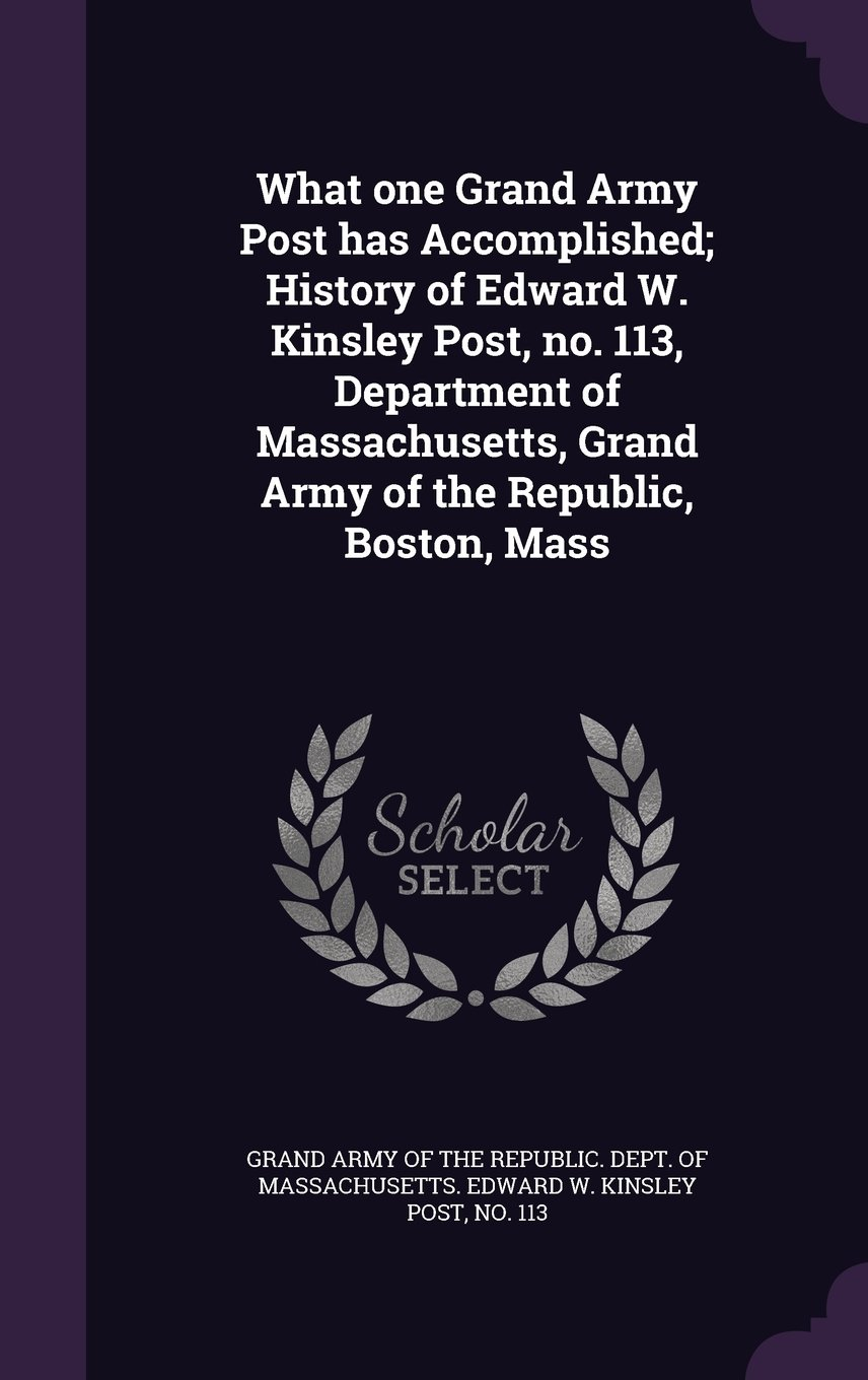 Read Online What One Grand Army Post Has Accomplished; History of Edward W. Kinsley Post, No. 113, Department of Massachusetts, Grand Army of the Republic, Boston, Mass PDF