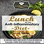 Lunch for the Anti-Inflammatory Diet: 30 Amazingly Simple Lunch Recipes to Fight Inflammation, Slow Aging, Combat Heart Disease, and Heal Yourself | Sarah Sophia