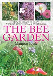 The Bee Garden: How to Create or Adapt a Garden to Attract and Nurture Bees