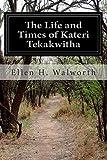 The Life and Times of Kateri Tekakwitha, Ellen H. Walworth, 1500145386