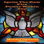 Ignite the Raw Fire Power Within You | Monday Ogwuojo Ogbe