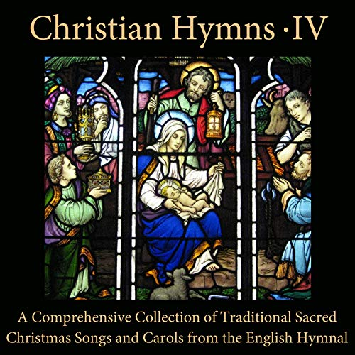 Christian Hymns, Vol. 4: A Comprehensive Collection of Traditional Sacred Christmas Songs and Carols from the English Hymnal (Christians Songs Christmas For)