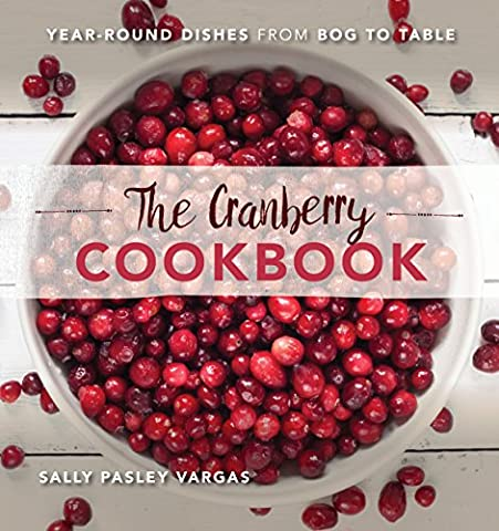 The Cranberry Cookbook: Year-Round Dishes From Bog to Table - Cranberry Recipes