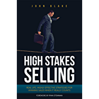 High Stakes Selling: Real life, highly effective strategies for winning sales when it really counts