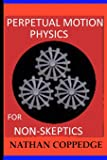 Perpetual Motion Physics for Non-Skeptics: Ideas, Examples, and Experiments on this Interesting Subject