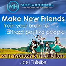 Make New Friends: Train Your Brain to Attract Positive People with Hypnosis and Meditation Speech by Joel Thielke Narrated by Joel Thielke