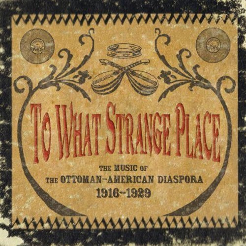 Price comparison product image To What Strange Place : The Music of the Ottoman-American Diaspora, 1916-1929