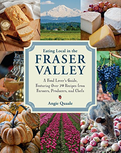 Eating Local in the Fraser Valley: A Food-Lover's Guide, Featuring Over 70 Recipes from Farmers, Producers, and Chefs by Angie Quaale
