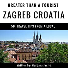 Greater Than a Tourist - Zagreb Croatia: 50 Travel Tips from a Local Audiobook by Greater Than a Tourist, Marijana Janjić Narrated by Stephen Floyd
