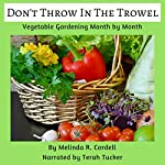 Don't Throw In the Trowel!: Vegetable Gardening Month by Month: Easy-Growing Gardening Series, Book 1 | Melinda R. Cordell