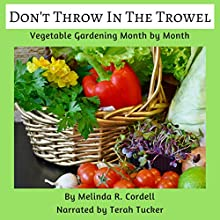 Don't Throw In the Trowel!: Vegetable Gardening Month by Month: Easy-Growing Gardening Series, Book 1 Audiobook by Melinda R. Cordell Narrated by Terah Tucker