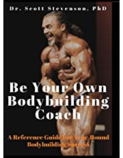 Be Your Own Bodybuilding Coach: A Reference Guide For Year-Round Bodybuilding Success
