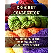 Crochet Collection: 100+ Georgeous and Easy-to-Make Crochet Projects: (Crochet Stitches, Crocheting Books, Learn to Crochet) (Crochet Projects, Complete Book of Crochet 1)