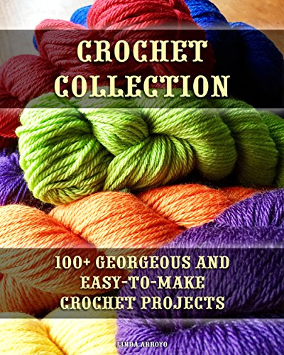 Crochet Collection: 100+ Georgeous and Easy-to-Make Crochet Projects: (Crochet Stitches, Crocheting Books, Learn to Crochet) (Crochet Projects, Complete Book of Crochet) by [Arroyo, Linda ]