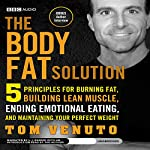 The Body Fat Solution: Five Principles for Burning Fat, Building Lean Muscle, Ending Emotional Eating, and Maintaining Your Perfect Weight | Tom Venuto