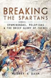 Breaking the Spartans: Epaminondas, Pelopidas, and the Brief Glory of Thebes