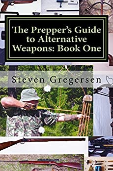 The Prepper's Guide to Alternative Weapons: Book One: Muzzleloaders, Crossbows, Airguns, Bows by [Gregersen, Steven]
