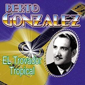 Amazon.com: El Trovador Tropical: Berto Gonzalez: MP3 Downloads