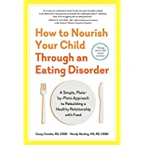 How to Nourish Your Child Through an Eating Disorder: A Simple, Plate-by-Plate Approach to Rebuilding a Healthy Relationship