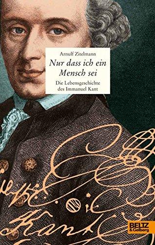 Nur dass ich ein Mensch sei: Die Lebensgeschichte des Immanuel Kant