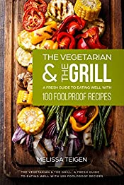 THE VEGETARIAN & THE GRILL: A Fresh Guide to Eating Well With 100 Foolproof Recipes