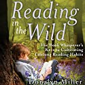 Reading in the Wild: The Book Whisperer's Keys to Cultivating Lifelong Reading Habits Audiobook by Donalyn Miller, Susan Kelley Narrated by Julie McKay