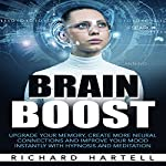 Brain Boost: Upgrade Your Memory, Create More Neural Connections and Improve Your Mood Instantly with Hypnosis and Meditation | Richard Hartell