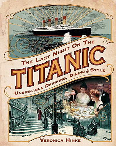 The Last Night on the Titanic: Unsinkable Drinks, Dining, and Style by Veronica Hinke