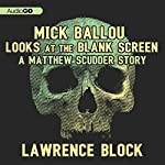 Mick Ballou Looks at the Blank Screen: A Matthew Scudder Story, Book 10 | Lawrence Block