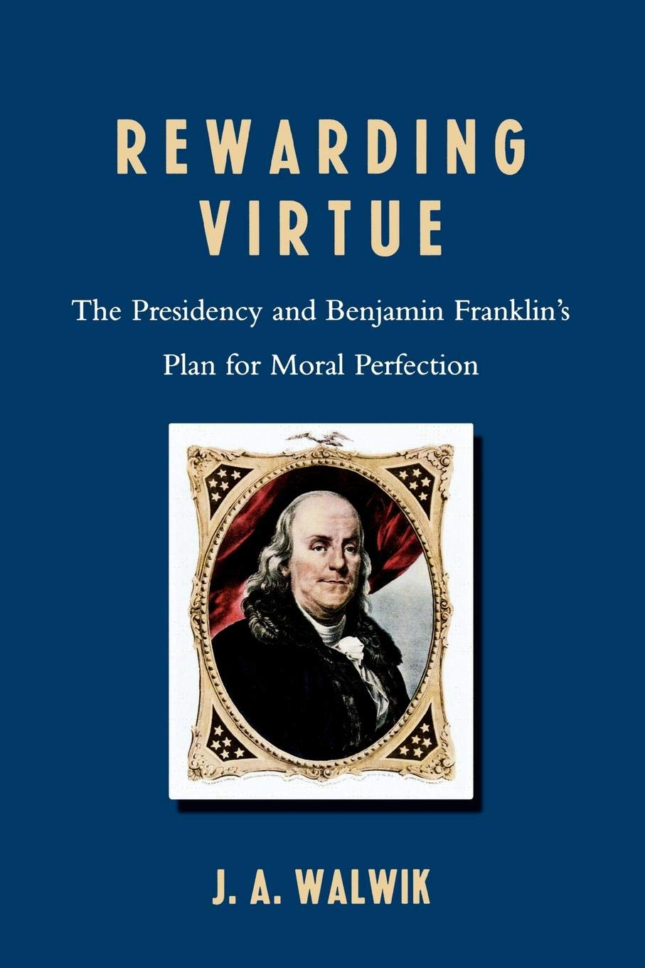 Read Online Rewarding Virtue: The Presidency and Benjamin Franklin's Plan for Moral Perfection pdf epub