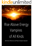 Rise Above Energy Vampires of All Kinds: Life Force Influences and Physic Vampires Exposed
