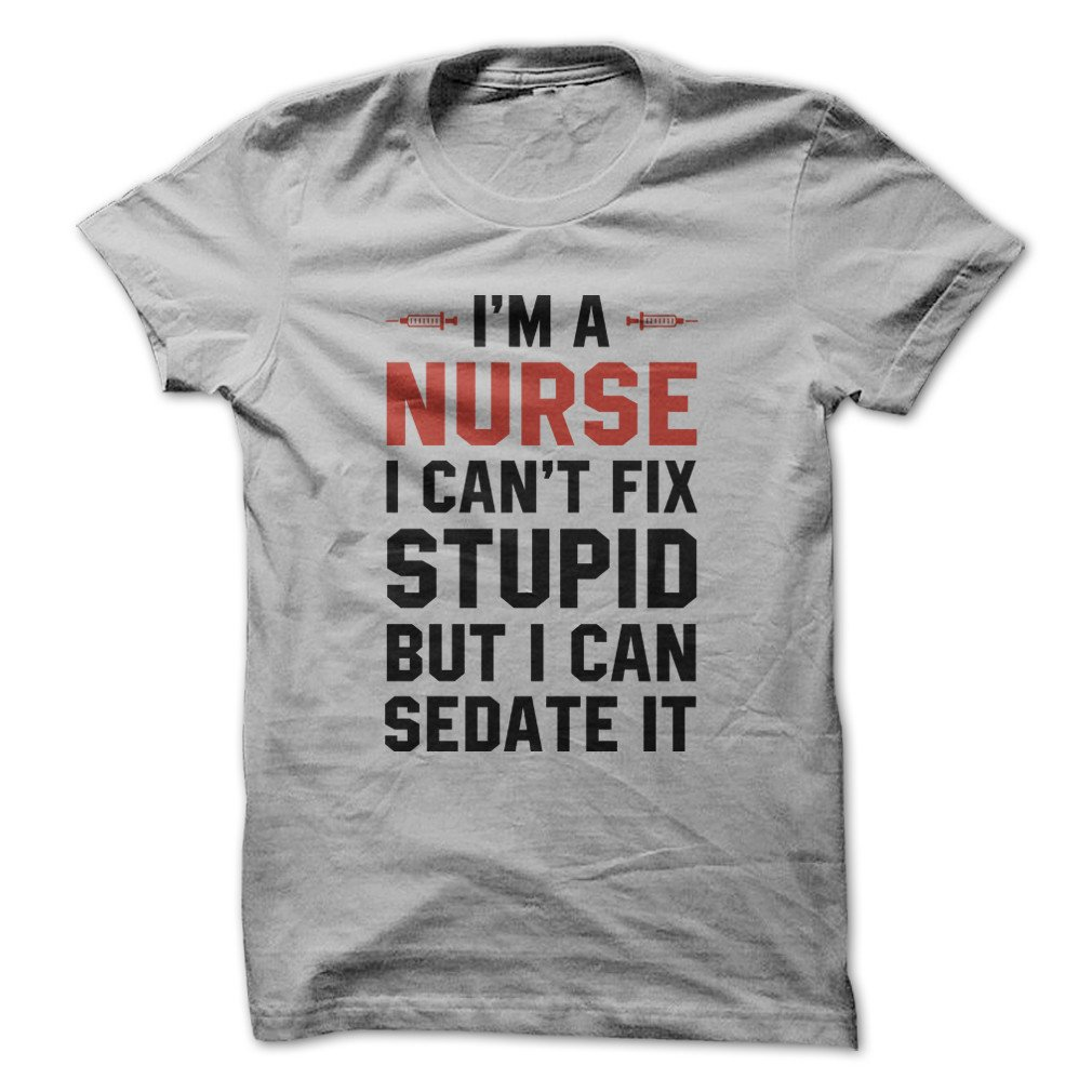 Im A Nurse. I Cant Fix Stupid. Funny Tshirt Made On Demand In Usa
