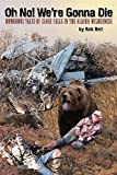 Oh No! We're Gonna Die: Humorous Tales of Close Calls in the Alaskan Wilderness