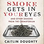 Smoke Gets in your Eyes: And Other Lessons from the Crematorium | Caitlin Doughty