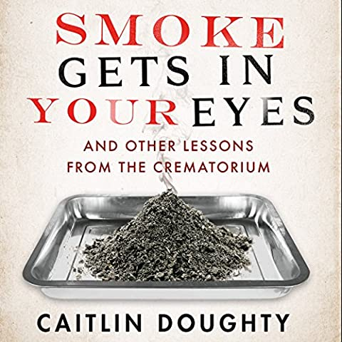 Smoke Gets in your Eyes: And Other Lessons from the Crematorium (Mary Roach Audiobooks)