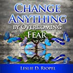 Change Anything by Overcoming Fear : Creating Your Own Reality Series | Leslie Riopel