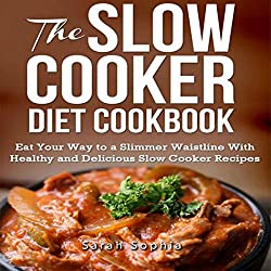 The Slow Cooker Diet Cookbook: Eat Your Way to a Slimmer Waistline with Healthy and Delicious Slow Cooker Recipes