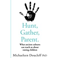 Hunt, Gather, Parent: What Ancient Cultures Teach Us about the Lost Art of Raising Happy, Helpful, Little Humans