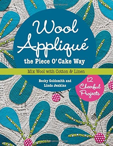 Wool Appliqué the Piece O' Cake Way: 12 Cheerful Projects Mix Wool with Cotton & Linen by Becky Goldsmith (2015-08-07)