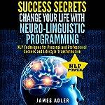 Success Secrets: Change Your Life With Neuro-Linguistic Programming | James Adler