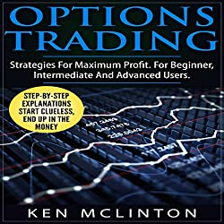 Options Trading: Strategies for Maximum Profit for Beginner, Intermediate and Advanced Users
